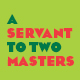 A Servant To Two Masters